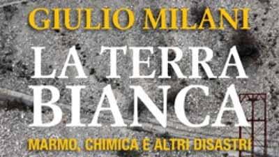 MILANI E  «LA TERRA BIANCA. MARMO, CHIMICA E ALTRI DISASTRI»