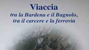 viaccia. «TRA LA BARDENA E IL BAGNOLO, TRA LA FERROVIA E IL CARCERE »